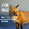 【白狐魔記】仙人に弟子入りした狐の冒険譚。時を越えた和ファンタジー児童文学です。