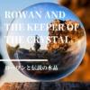 【ローワンと伝説の水晶】マリスの民の運命をにぎるローワン。彼の選択は? ローワン